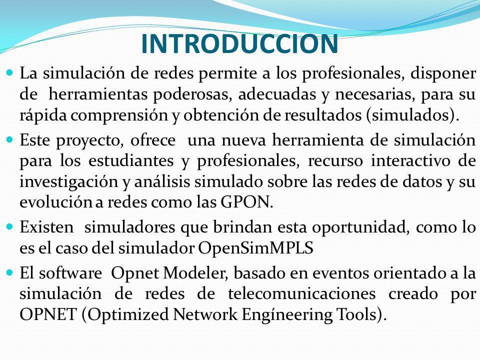 Simulador GPON Alcance del Proyecto Basados en el simulador OpenSimMPLS, de código libre, y bajo el aporte de su autor se reutilizara el código de su simulador para adaptarlo a un simulador capas de permitir el diseño y la presentación de resultados de una red GPON.