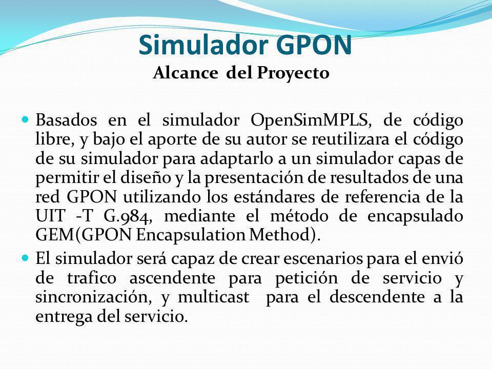 Simulador GPON Alcance del Proyecto Basados en el simulador OpenSimMPLS, de código libre, y bajo el aporte de su autor se reutilizara el código de su
