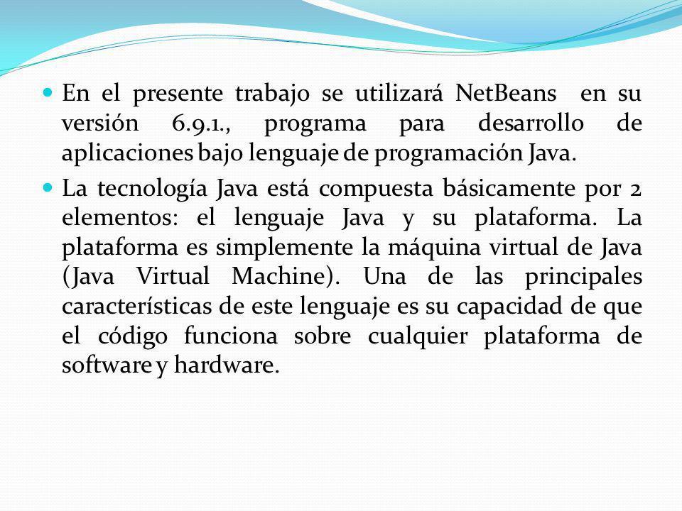 En el presente trabajo se utilizará NetBeans en su versión 6.9.1., programa para desarrollo de aplicaciones bajo lenguaje de programación Java. La tec