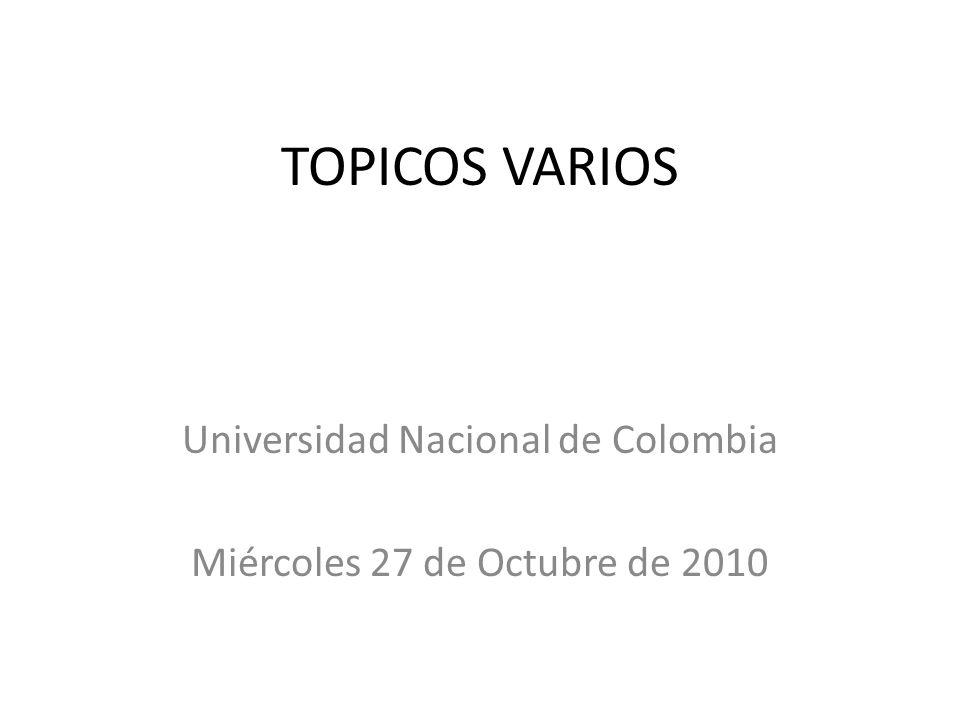 TOPICOS VARIOS Universidad Nacional de Colombia Miércoles 27 de Octubre de 2010