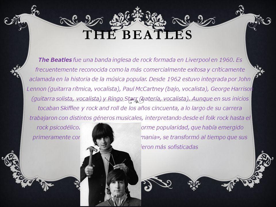THE BEATLES The Beatles fue una banda inglesa de rock formada en Liverpool en 1960. Es frecuentemente reconocida como la más comercialmente exitosa y