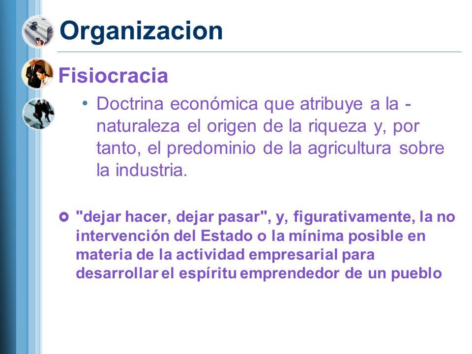 Organizacion Fisiocracia Doctrina económica que atribuye a la - naturaleza el origen de la riqueza y, por tanto, el predominio de la agricultura sobre