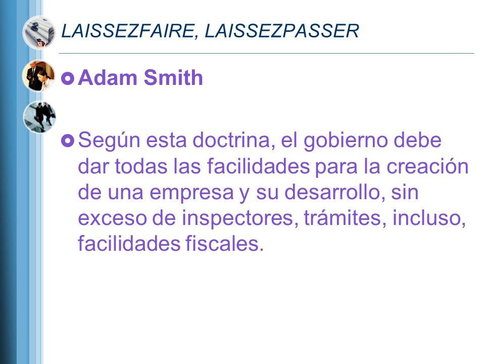 LAISSEZFAIRE, LAISSEZPASSER Adam Smith Según esta doctrina, el gobierno debe dar todas las facilidades para la creación de una empresa y su desarrollo