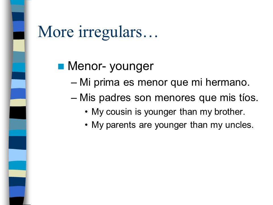 More irregulars… Menor- younger –Mi prima es menor que mi hermano.