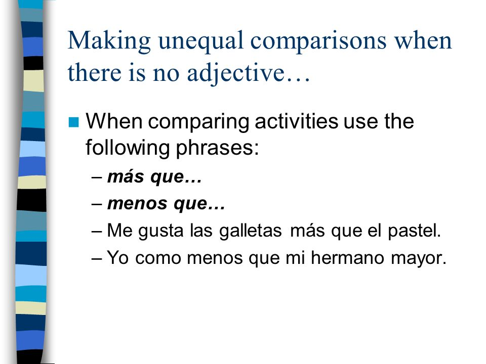 Making unequal comparisons when there is no adjective… When comparing activities use the following phrases: –más que… –menos que… –Me gusta las galletas más que el pastel.