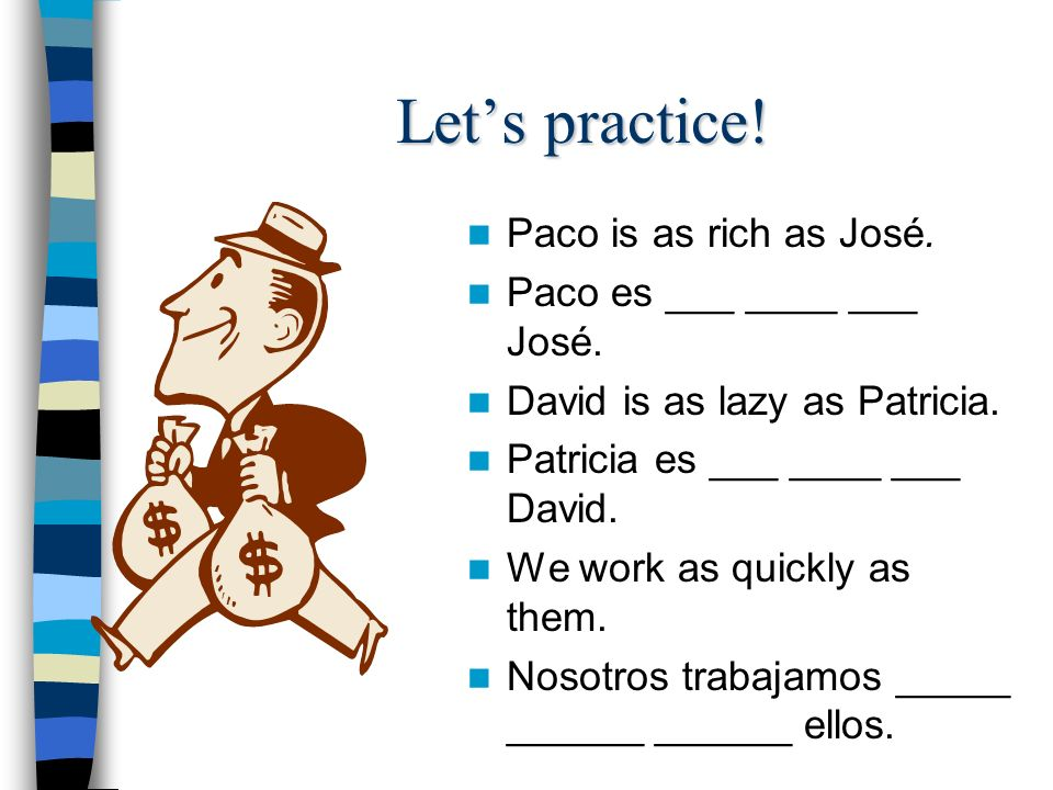 Lets practice.Paco is as rich as José. Paco es ___ ____ ___ José.