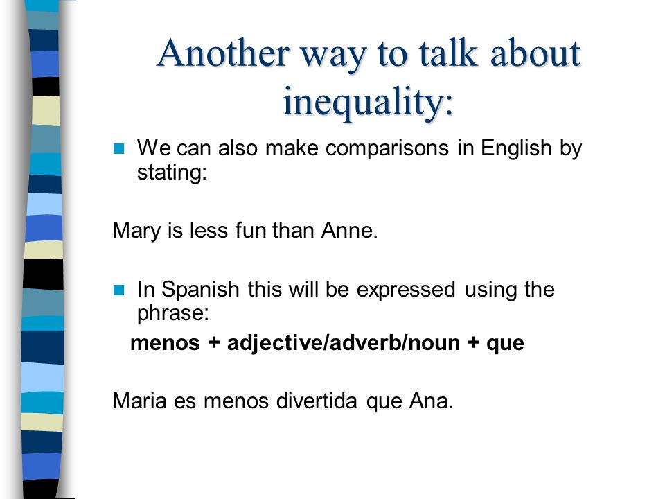 Another way to talk about inequality: We can also make comparisons in English by stating: Mary is less fun than Anne.