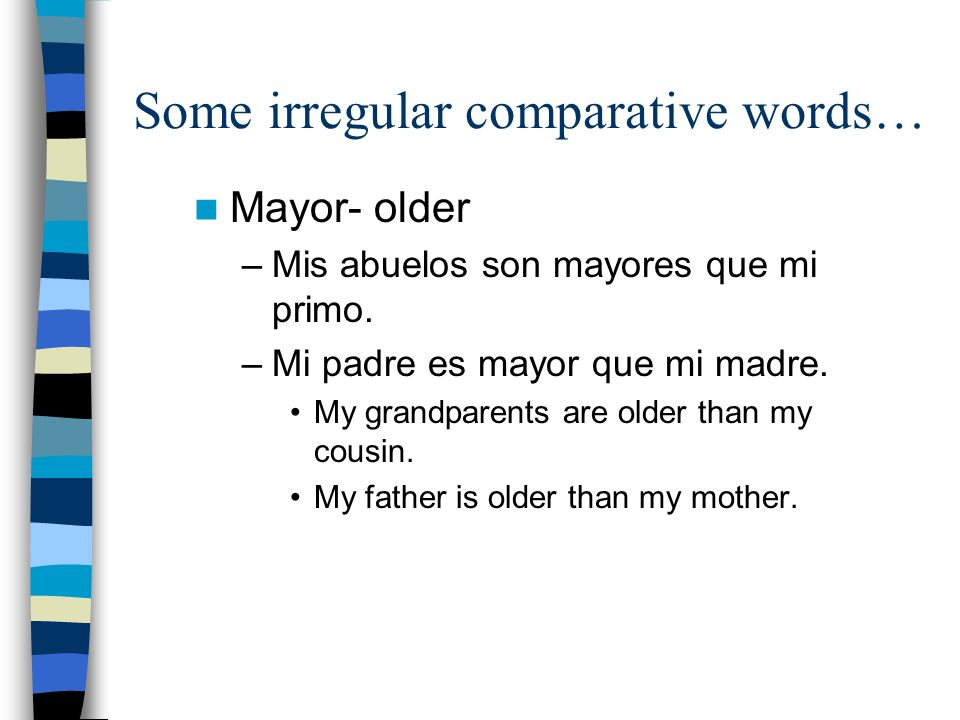 Some irregular comparative words… Mayor- older –Mis abuelos son mayores que mi primo.