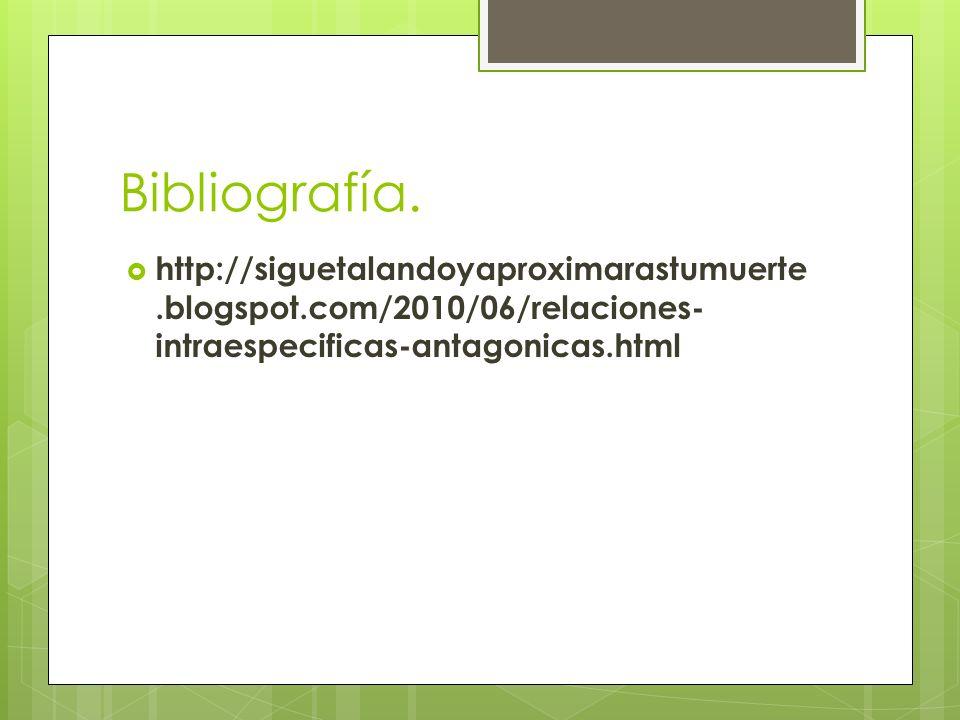 Bibliografía. http://siguetalandoyaproximarastumuerte.blogspot.com/2010/06/relaciones- intraespecificas-antagonicas.html