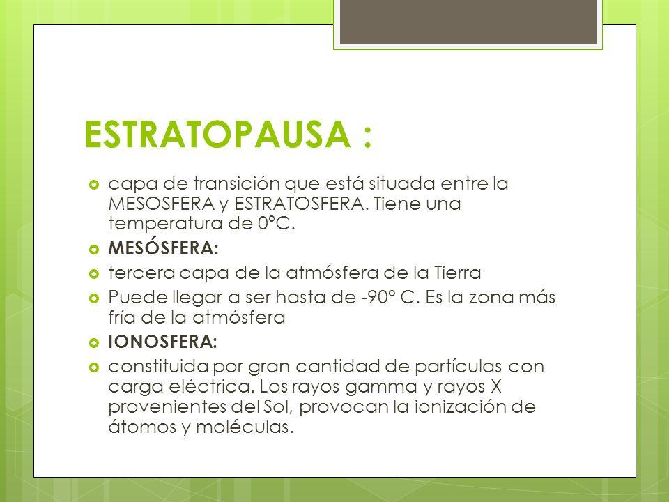 ESTRATOPAUSA : capa de transición que está situada entre la MESOSFERA y ESTRATOSFERA. Tiene una temperatura de 0ºC. MESÓSFERA: tercera capa de la atmó