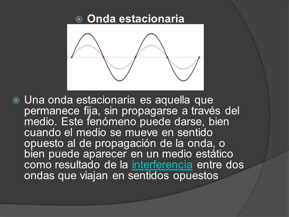 Onda estacionaria Una onda estacionaria es aquella que permanece fija, sin propagarse a través del medio. Este fenómeno puede darse, bien cuando el me