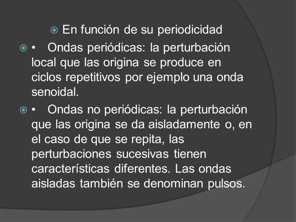 En función de su periodicidad Ondas periódicas: la perturbación local que las origina se produce en ciclos repetitivos por ejemplo una onda senoidal.