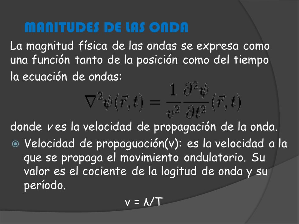 La magnitud física de las ondas se expresa como una función tanto de la posición como del tiempo la ecuación de ondas: donde v es la velocidad de prop