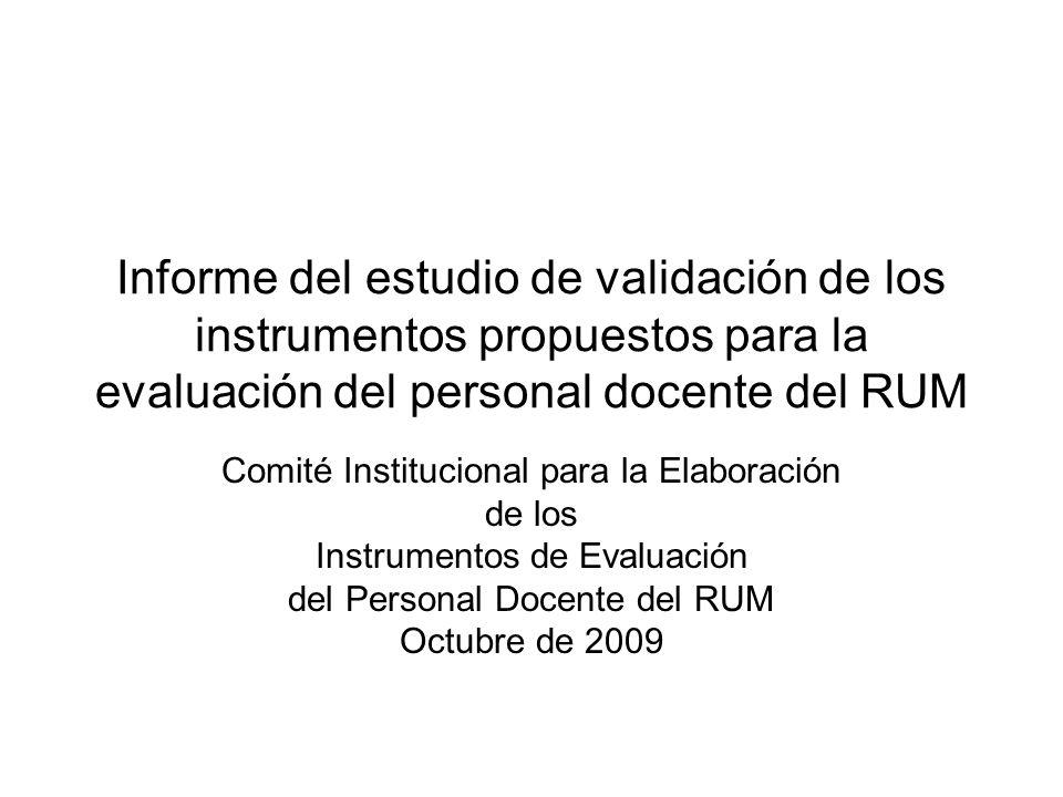 Informe del estudio de validación de los instrumentos propuestos para la evaluación del personal docente del RUM Comité Institucional para la Elaboración de los Instrumentos de Evaluación del Personal Docente del RUM Octubre de 2009