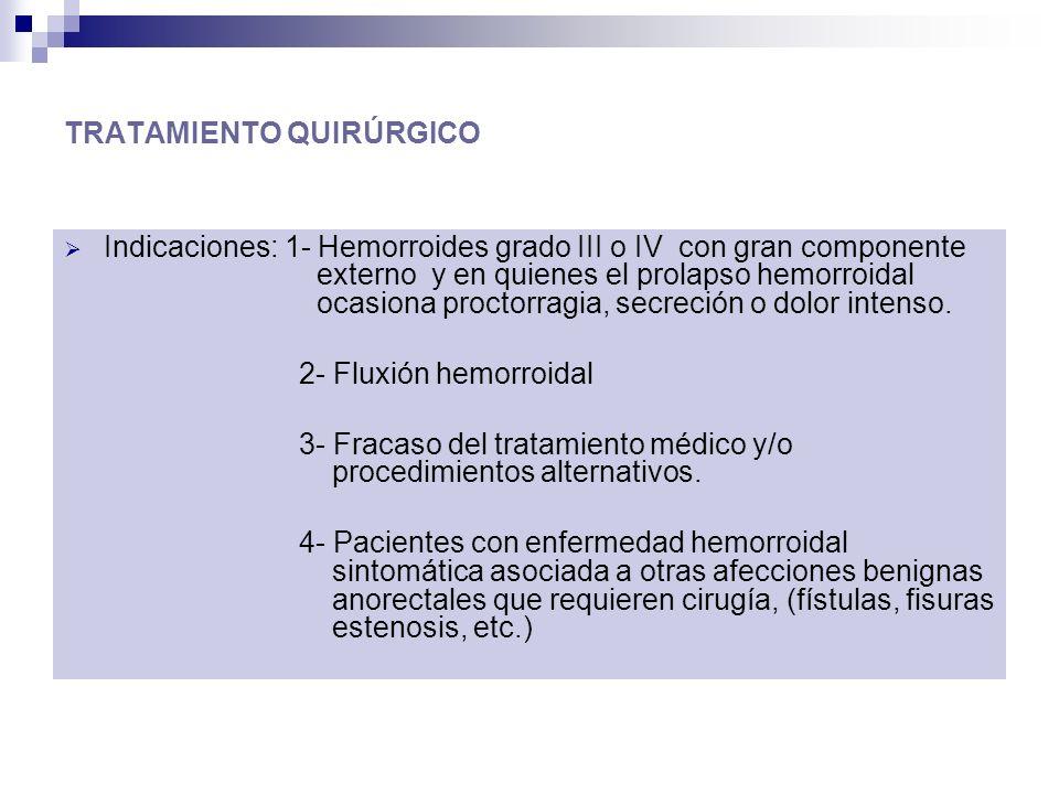 TRATAMIENTO QUIRÚRGICO Indicaciones: 1- Hemorroides grado III o IV con gran componente externo y en quienes el prolapso hemorroidal ocasiona proctorragia, secreción o dolor intenso.