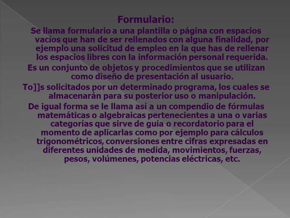 Formulario: Se llama formulario a una plantilla o página con espacios vacíos que han de ser rellenados con alguna finalidad, por ejemplo una solicitud