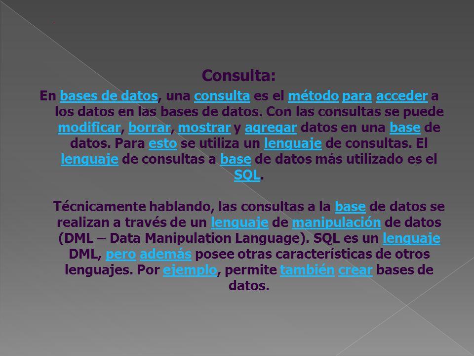 Consulta: En bases de datos, una consulta es el método para acceder a los datos en las bases de datos. Con las consultas se puede modificar, borrar, m