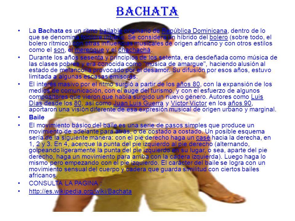 BACHATA La Bachata es un ritmo bailable originario de República Dominicana, dentro de lo que se denomina folclore urbano.
