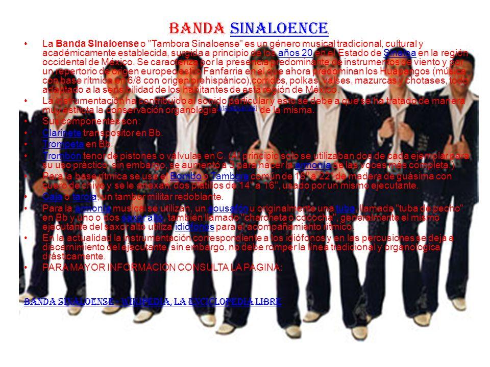 BANDA SINALOENCESINALOENCE La Banda Sinaloense o Tambora Sinaloense es un género musical tradicional, cultural y académicamente establecida, surgida a principio de los años 20 en el Estado de Sinaloa en la región occidental de México.