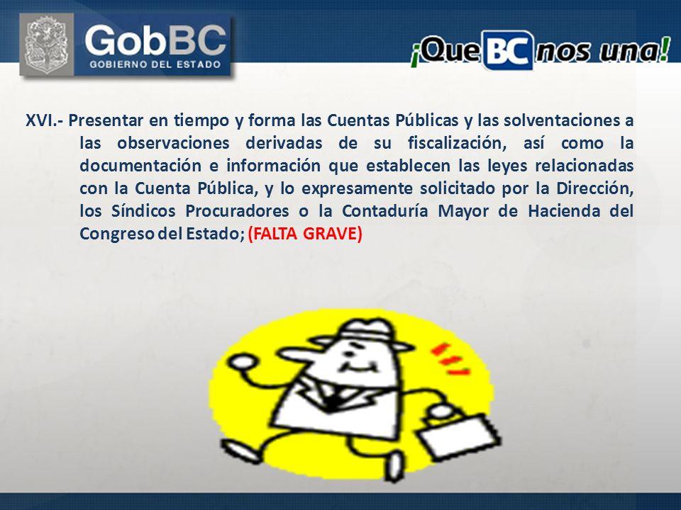 XVI.- Presentar en tiempo y forma las Cuentas Públicas y las solventaciones a las observaciones derivadas de su fiscalización, así como la documentaci