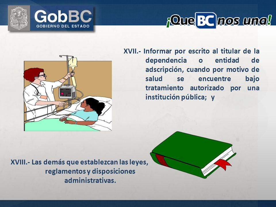 XVII.- Informar por escrito al titular de la dependencia o entidad de adscripción, cuando por motivo de salud se encuentre bajo tratamiento autorizado