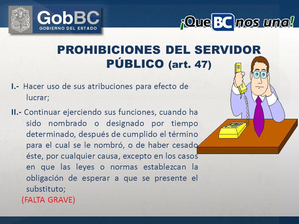 PROHIBICIONES DEL SERVIDOR PÚBLICO (art. 47) I.- Hacer uso de sus atribuciones para efecto de lucrar; II.- Continuar ejerciendo sus funciones, cuando