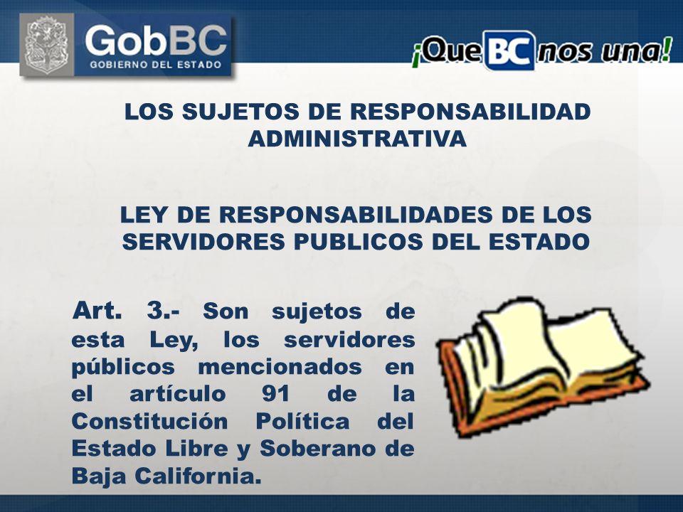 Art. 3.- Son sujetos de esta Ley, los servidores públicos mencionados en el artículo 91 de la Constitución Política del Estado Libre y Soberano de Baj