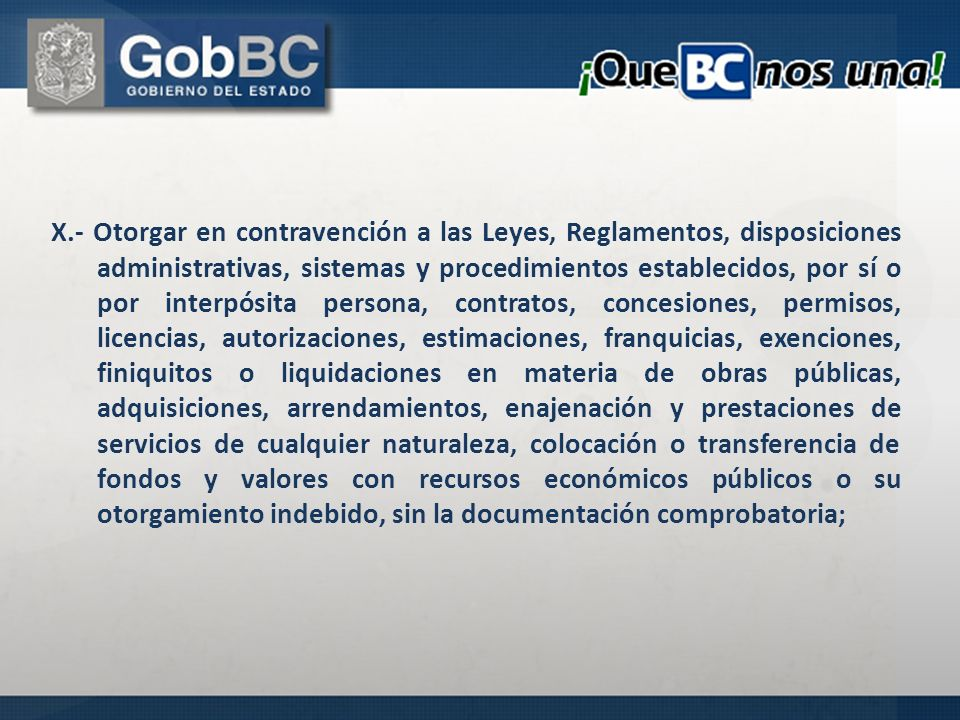 X.- Otorgar en contravención a las Leyes, Reglamentos, disposiciones administrativas, sistemas y procedimientos establecidos, por sí o por interpósita