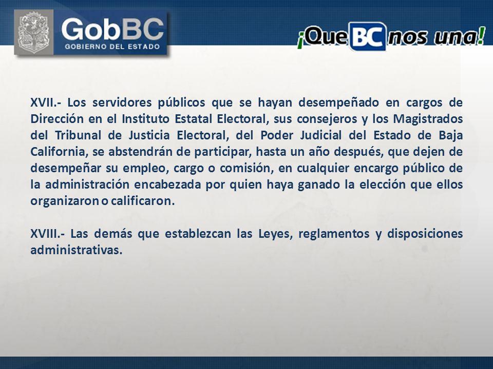 XVII.- Los servidores públicos que se hayan desempeñado en cargos de Dirección en el Instituto Estatal Electoral, sus consejeros y los Magistrados del