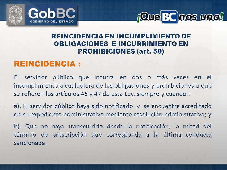 REINCIDENCIA : El servidor público que incurra en dos o más veces en el incumplimiento a cualquiera de las obligaciones y prohibiciones a que se refieren los artículos 46 y 47 de esta Ley, siempre y cuando : a).