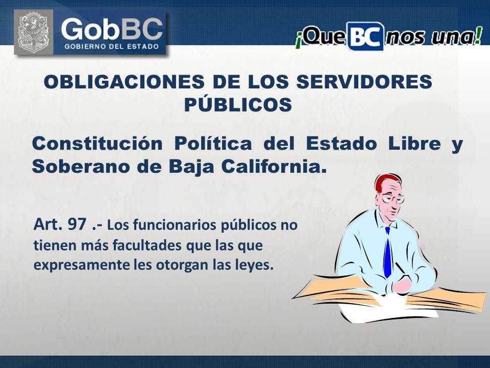 Constitución Política del Estado Libre y Soberano de Baja California. OBLIGACIONES DE LOS SERVIDORES PÚBLICOS Art. 97.- Los funcionarios públicos no t