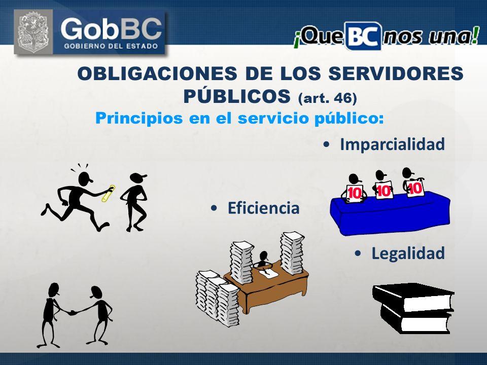 OBLIGACIONES DE LOS SERVIDORES PÚBLICOS (art. 46) Principios en el servicio público: Imparcialidad Legalidad Eficiencia