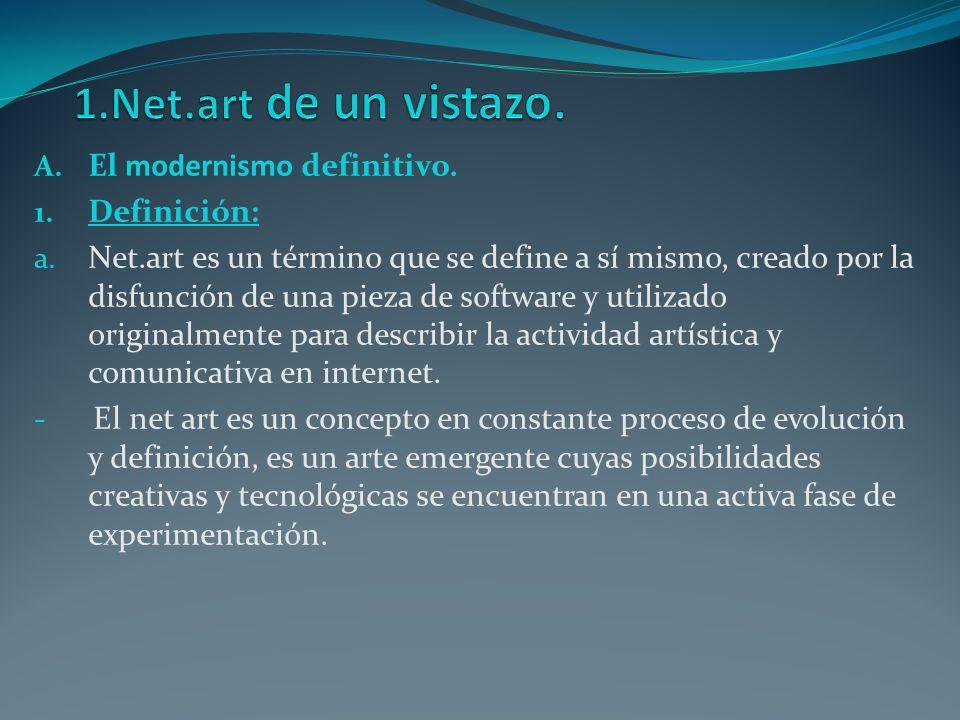 A. El modernismo definitivo. 1. Definición: a. Net.art es un término que se define a sí mismo, creado por la disfunción de una pieza de software y uti