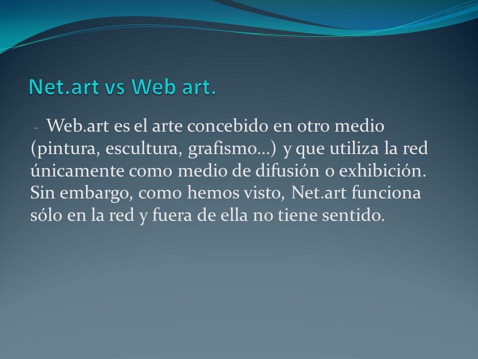 - Web.art es el arte concebido en otro medio (pintura, escultura, grafismo...) y que utiliza la red únicamente como medio de difusión o exhibición. Si