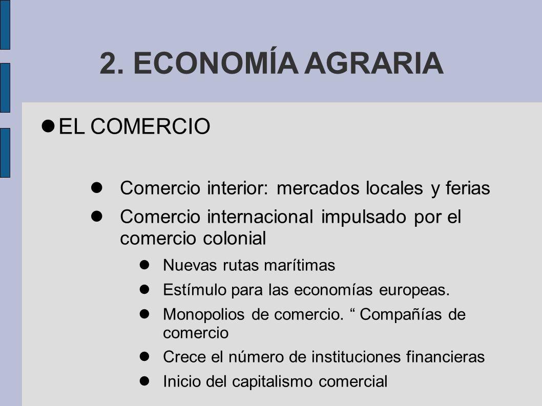2. ECONOMÍA AGRARIA EL COMERCIO Comercio interior: mercados locales y ferias Comercio internacional impulsado por el comercio colonial Nuevas rutas ma