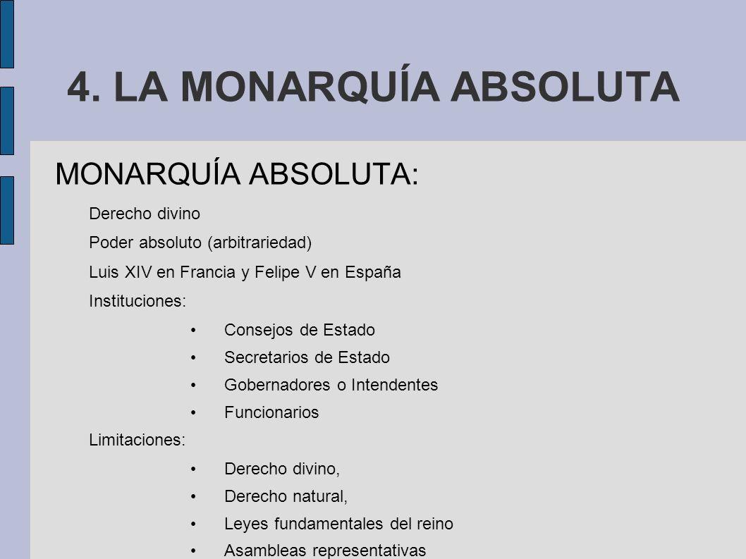 4. LA MONARQUÍA ABSOLUTA MONARQUÍA ABSOLUTA: Derecho divino Poder absoluto (arbitrariedad) Luis XIV en Francia y Felipe V en España Instituciones: Con