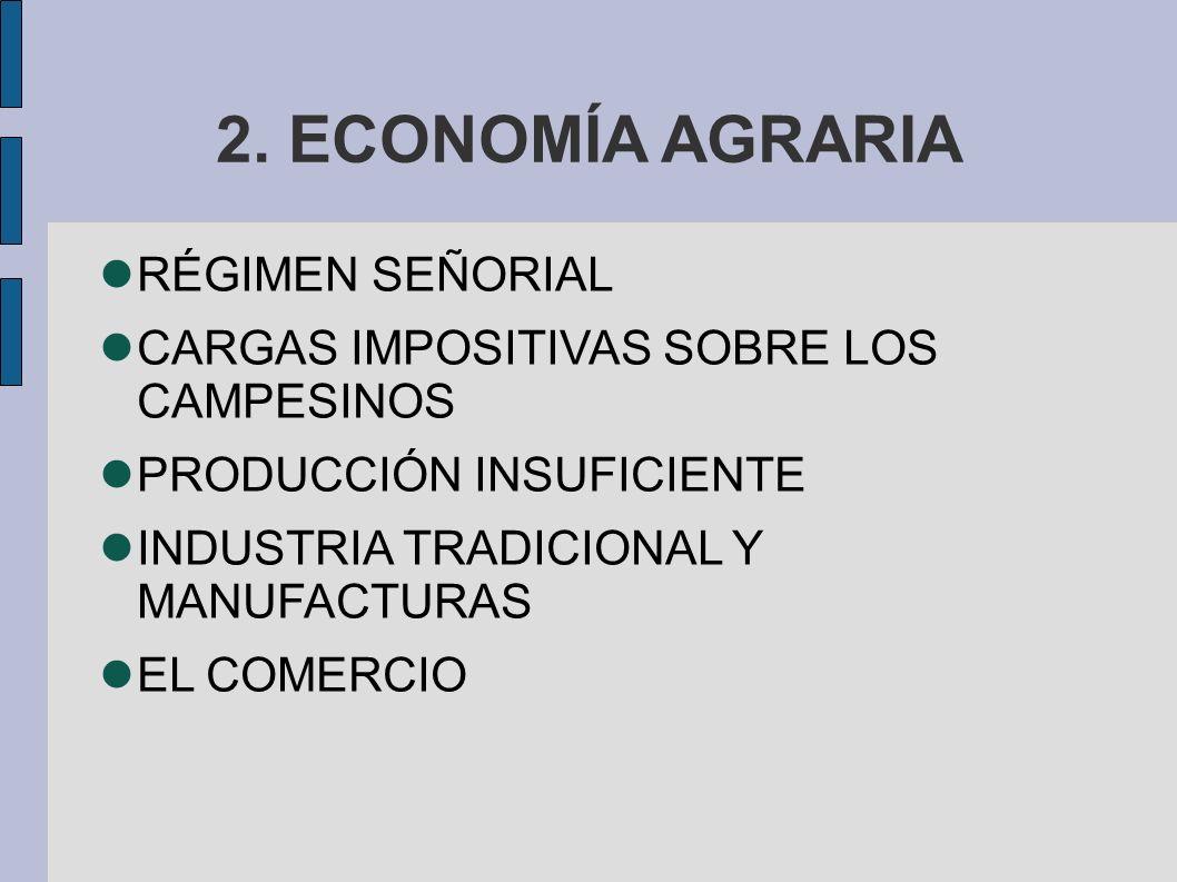 2. ECONOMÍA AGRARIA RÉGIMEN SEÑORIAL CARGAS IMPOSITIVAS SOBRE LOS CAMPESINOS PRODUCCIÓN INSUFICIENTE INDUSTRIA TRADICIONAL Y MANUFACTURAS EL COMERCIO
