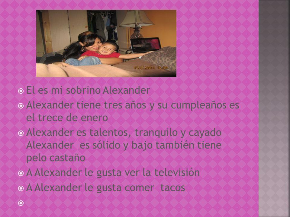 El es mi sobrino Alexander Alexander tiene tres años y su cumpleaños es el trece de enero Alexander es talentos, tranquilo y cayado Alexander es sólido y bajo también tiene pelo castaño A Alexander le gusta ver la televisión A Alexander le gusta comer tacos