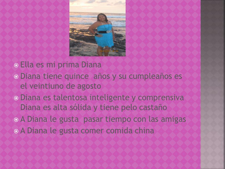 Ella es mi prima Diana Diana tiene quince años y su cumpleaños es el veintiuno de agosto Diana es talentosa inteligente y comprensiva Diana es alta sólida y tiene pelo castaño A Diana le gusta pasar tiempo con las amigas A Diana le gusta comer comida china
