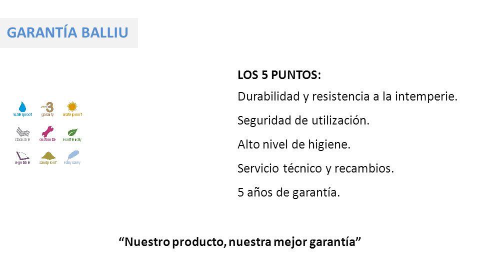 GARANTÍA BALLIU Nuestro producto, nuestra mejor garantía LOS 5 PUNTOS: Durabilidad y resistencia a la intemperie. Seguridad de utilización. Alto nivel