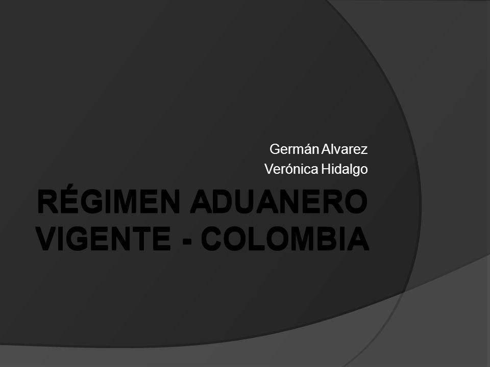 RÉGIMEN ADUANERO VIGENTE - COLOMBIA Germán Alvarez Verónica Hidalgo