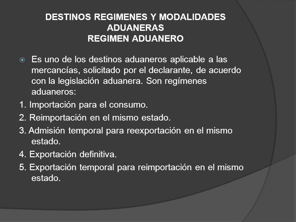 DESTINOS REGIMENES Y MODALIDADES ADUANERAS REGIMEN ADUANERO Es uno de los destinos aduaneros aplicable a las mercancías, solicitado por el declarante, de acuerdo con la legislación aduanera.