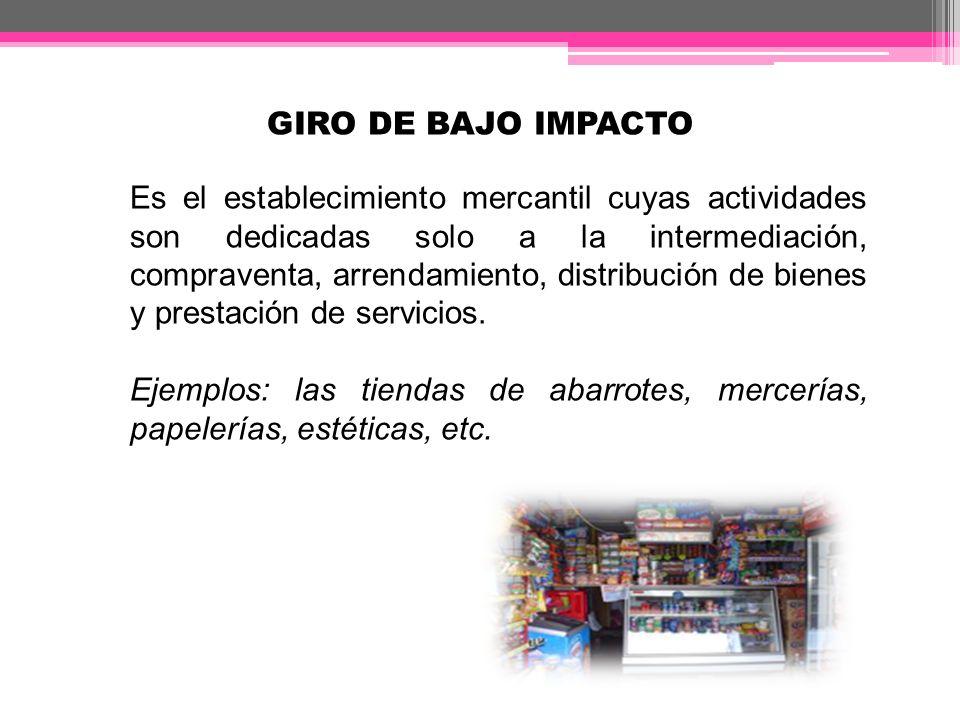 GIRO DE BAJO IMPACTO Es el establecimiento mercantil cuyas actividades son dedicadas solo a la intermediación, compraventa, arrendamiento, distribució