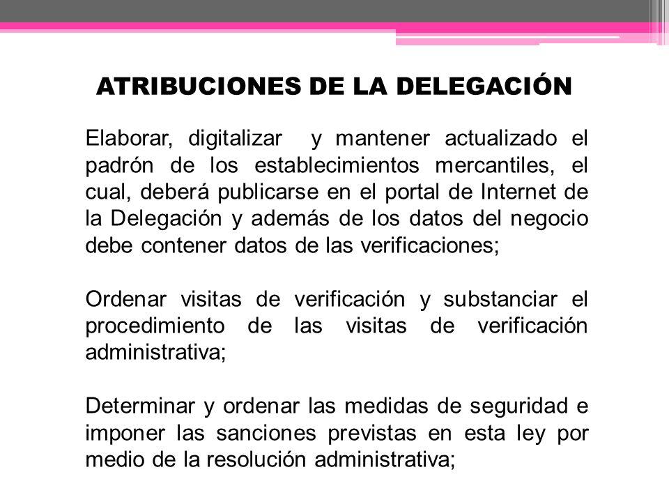 ATRIBUCIONES DE LA DELEGACIÓN Elaborar, digitalizar y mantener actualizado el padrón de los establecimientos mercantiles, el cual, deberá publicarse e