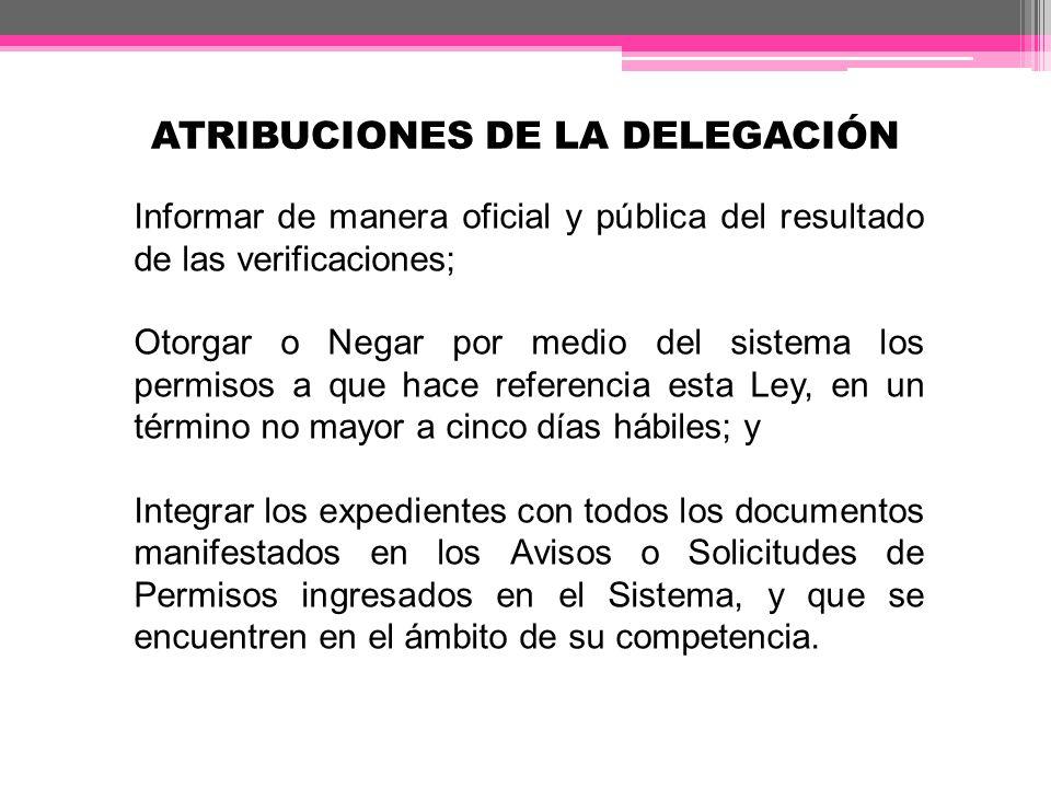 ATRIBUCIONES DE LA DELEGACIÓN Informar de manera oficial y pública del resultado de las verificaciones; Otorgar o Negar por medio del sistema los perm
