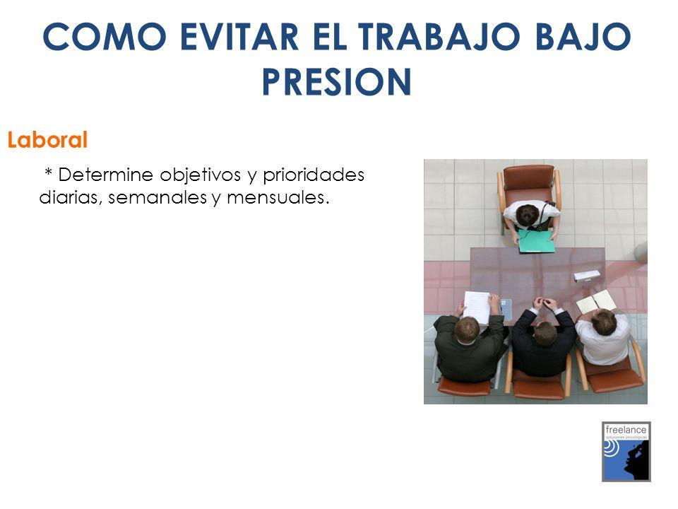 COMO EVITAR EL TRABAJO BAJO PRESION * Determine objetivos y prioridades diarias, semanales y mensuales. Laboral