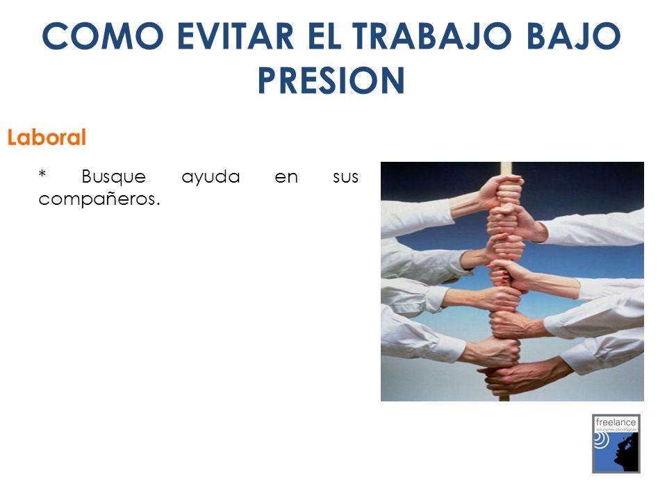 COMO EVITAR EL TRABAJO BAJO PRESION Laboral * Busque ayuda en sus compañeros.