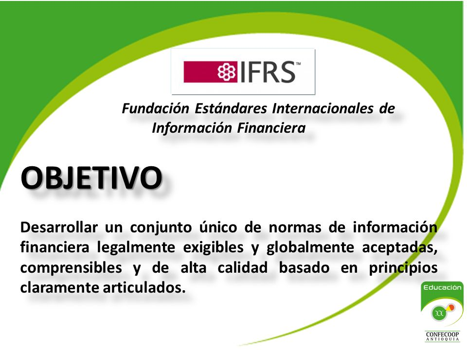 Fundación Estándares Internacionales de Información FinancieraOBJETIVO Desarrollar un conjunto único de normas de información financiera legalmente exigibles y globalmente aceptadas, comprensibles y de alta calidad basado en principios claramente articulados.