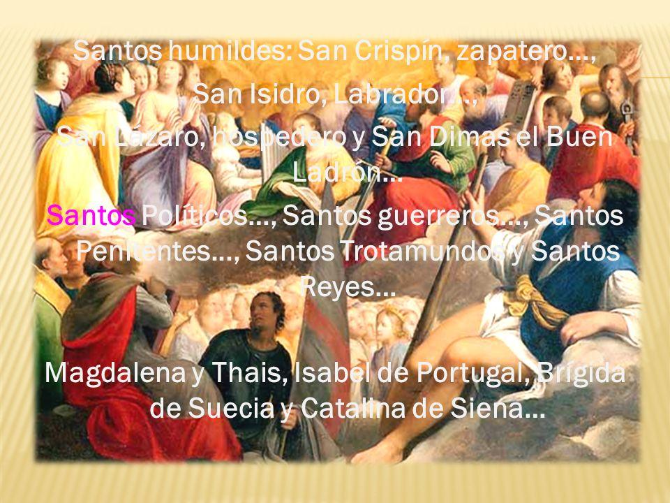 Santos humildes: San Crispín, zapatero…, San Isidro, Labrador…, San Lázaro, hospedero y San Dimas el Buen Ladrón… Santos Políticos…, Santos guerreros…
