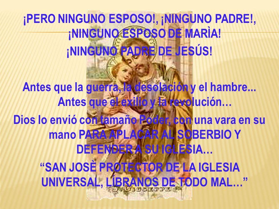 ¡PERO NINGUNO ESPOSO!, ¡NINGUNO PADRE!, ¡NINGUNO ESPOSO DE MARÌA! ¡NINGUNO PADRE DE JESÚS! Antes que la guerra, la desolación y el hambre... Antes que